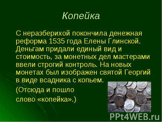 С неразберихой покончила денежная реформа 1535 года Елены Глинской. Деньгам придали единый вид и стоимость, за монетных дел мастерами ввели строгий контроль. На новых монетах был изображен святой Георгий в виде всадника с копьем. С неразберихой поко…