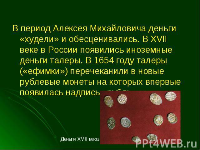 В период Алексея Михайловича деньги «худели» и обесценивались. В XVII веке в России появились иноземные деньги талеры. В 1654 году талеры («ефимки») перечеканили в новые рублевые монеты на которых впервые появилась надпись «рубль». В период Алексея …