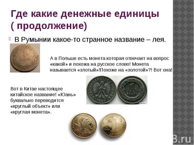 Где какие денежные единицы ( продолжение) В Румынии какое-то странное название – лея.