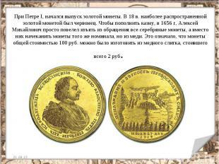 При Петре I, начался выпуск золотой монеты. В 18 в. наиболее распространенной зо