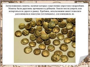 Затем появились монеты, наличие которых существенно упростило товарообмен. Монет