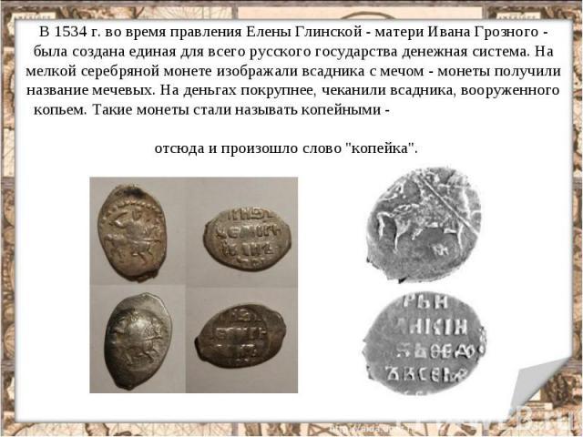 В 1534 г. во время правления Елены Глинской - матери Ивана Грозного - была создана единая для всего русского государства денежная система. На мелкой серебряной монете изображали всадника с мечом - монеты получили название мечевых. На деньгах покрупн…