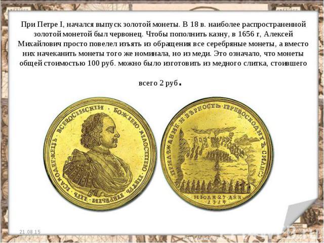 При Петре I, начался выпуск золотой монеты. В 18 в. наиболее распространенной золотой монетой был червонец. Чтобы пополнить казну, в 1656 г, Алексей Михайлович просто повелел изъять из обращения все серебряные монеты, а вместо них начеканить монеты …