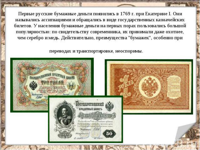 Первые русские бумажные деньги появились в 1769 г. при Екатерине I. Они назывались ассигнациями и обращались в виде государственных казначейских билетов. У населения бумажные деньги на первых порах пользовались большой популярностью: по свидетельств…