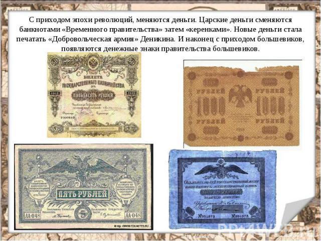 С приходом эпохи революций, меняются деньги. Царские деньги сменяются банкнотами «Временного правительства» затем «керенками». Новые деньги стала печатать «Добровольческая армия» Деникина. И наконец с приходом большевиков, появляются денежные знаки …