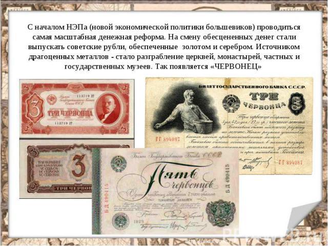 С началом НЭПа (новой экономической политики большевиков) проводиться самая масштабная денежная реформа. На смену обесцененных денег стали выпускать советские рубли, обеспеченные золотом и серебром. Источником драгоценных металлов - стало разграблен…