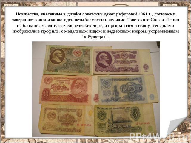 Новшества, внесенные в дизайн советских денег реформой 1961 г., логически завершают канонизацию идеи незыблемости и величия Советского Союза. Ленин на банкнотах лишился человеческих черт, и превратился в икону: теперь его изображали в профиль, с мед…