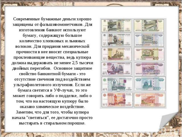 Современные бумажные деньги хорошо защищены от фальшивомонетчиков. Для изготовления банкнот используют бумагу, содержащую большое количество хлопковых и льняных волокон. Для придания механической прочности в нее вносят специальные проклеивающие веще…