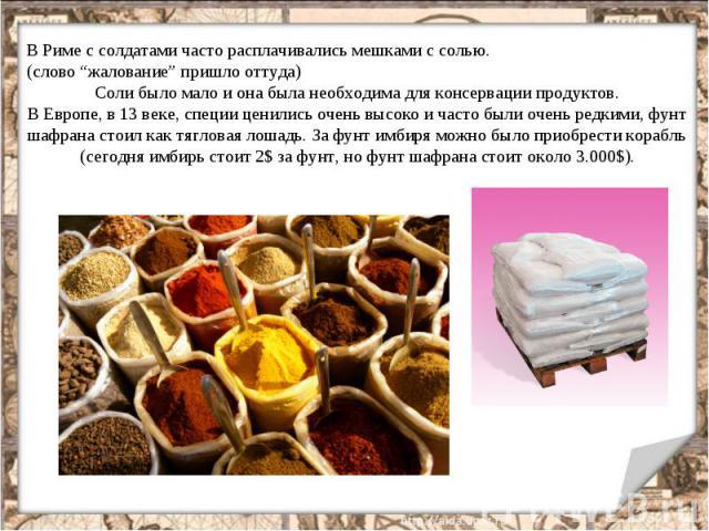 """В Риме с солдатами часто расплачивались мешками с солью. (слово """"жалование"""" пришло оттуда) Соли было мало и она была необходима для консервации продуктов. В Европе, в 13 веке, специи ценились очень высоко и часто были очень редкими, фунт шафрана сто…"""