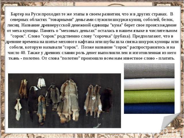 """Бартер на Руси проходил те же этапы в своем развитии, что и в других cтранах. В северных областях """"товарными"""" деньгами служили шкурки куниц, соболей, белок, лисиц. Название древнерусской денежной единицы """"куна"""" берет свое происхо…"""