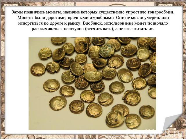 Затем появились монеты, наличие которых существенно упростило товарообмен. Монеты были дорогими, прочными и удобными. Они не могли умереть или испортиться по дороге к рынку. Вдобавок, использование монет позволяло расплачиваться поштучно (отсчитыват…