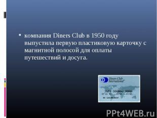 компания Diners Club в 1950 году выпустила первую пластиковую карточку с магнитн