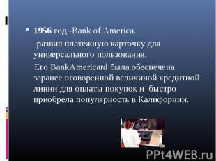1956 год -Bank of America. 1956 год -Bank of America. развил платежную карточку