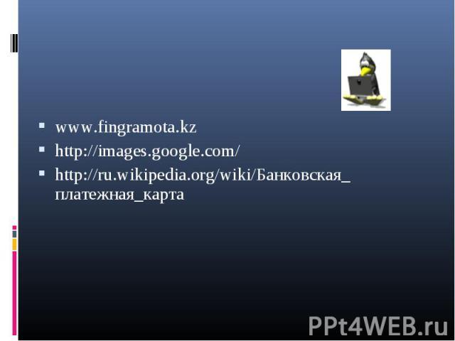 www.fingramota.kz http://images.google.com/ http://ru.wikipedia.org/wiki/Банковская_ платежная_карта