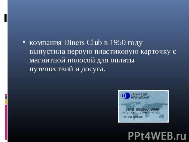 компания Diners Club в 1950 году выпустила первую пластиковую карточку с магнитной полосой для оплаты путешествий и досуга. компания Diners Club в 1950 году выпустила первую пластиковую карточку с магнитной полосой для оплаты путешествий и досуга.