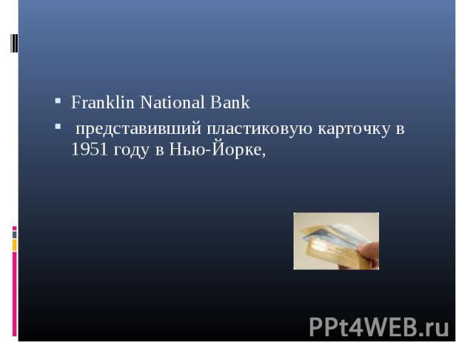 Franklin National Bank Franklin National Bank представивший пластиковую карточку в 1951 году в Нью-Йорке,