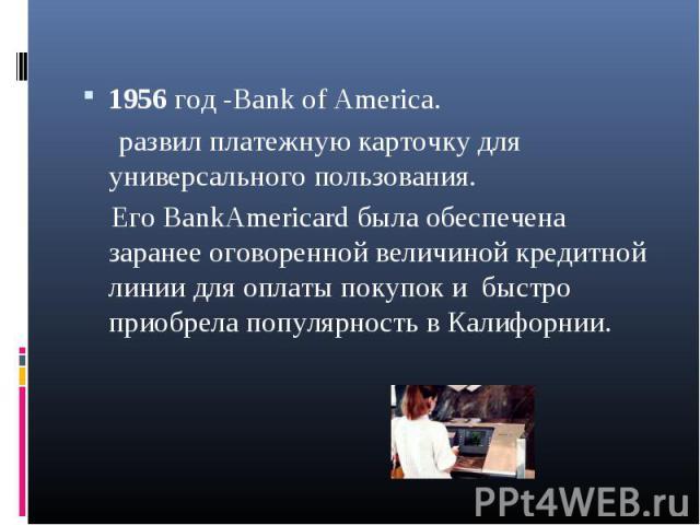 1956 год -Bank of America. 1956 год -Bank of America. развил платежную карточку для универсального пользования. Его BankAmericard была обеспечена заранее оговоренной величиной кредитной линии для оплаты покупок и быстро приобрела популярность в Кали…