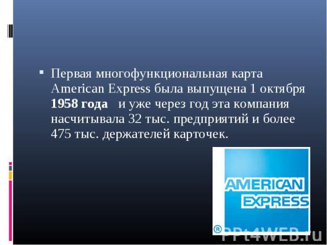 Первая многофункциональная карта American Express была выпущена 1 октября 1958 года и уже через год эта компания насчитывала 32 тыс. предприятий и более 475 тыс. держателей карточек. Первая многофункциональная карта American Express была выпущена 1 …