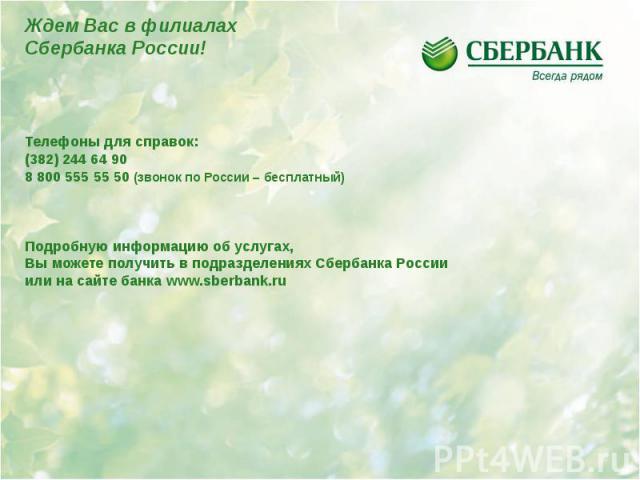 Телефоны для справок: Телефоны для справок: (382) 244 64 90 8 800 555 55 50 (звонок по России – бесплатный) Подробную информацию об услугах, Вы можете получить в подразделениях Сбербанка России или на сайте банка www.sberbank.ru