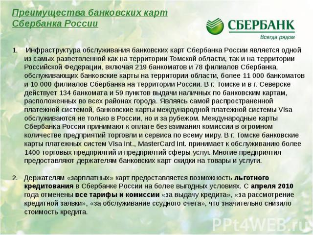1. Инфраструктура обслуживания банковских карт Сбербанка России является одной из самых разветвленной как на территории Томской области, так и на территории Российской Федерации, включая 219 банкоматов и 78 филиалов Сбербанка, обслуживающих банковск…