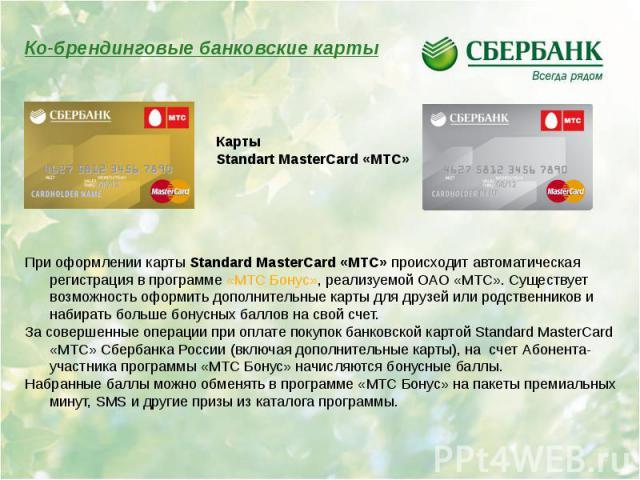 При оформлении карты Standard MasterCard «МТС» происходит автоматическая регистрация в программе «МТС Бонус», реализуемой ОАО «МТС». Существует возможность оформить дополнительные карты для друзей или родственников и набирать больше бонусных баллов …