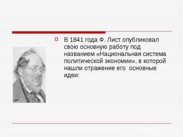 В 1841 года Ф. Лист опубликовал свою основную работу под названием «Национальная система политической экономии», в которой нашли отражение его основные идеи: В 1841 года Ф. Лист опубликовал свою основную работу под названием «Национальная система по…
