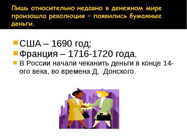 США – 1690 год; США – 1690 год; Франция – 1716-1720 года. В России начали чеканить деньги в конце 14-ого века, во времена Д. Донского.