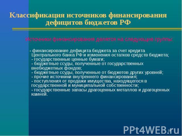 Источники финансирования делятся на следующие группы: Источники финансирования делятся на следующие группы: - финансирование дефицита бюджета за счет кредита Центрального банка РФ и изменения остатков средств бюджета; - государственные ценные бумаги…