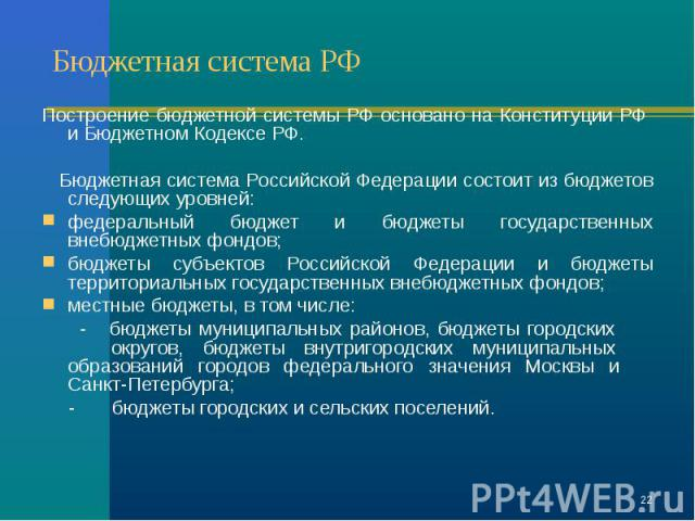Построение бюджетной системы РФ основано на Конституции РФ и Бюджетном Кодексе РФ. Бюджетная система Российской Федерации состоит из бюджетов следующих уровней: федеральный бюджет и бюджеты государственных внебюджетных фондов; бюджеты субъектов Росс…