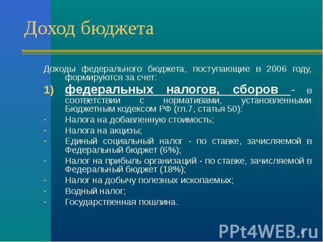 Доходы федерального бюджета, поступающие в 2006 году, формируются за счет: Доходы федерального бюджета, поступающие в 2006 году, формируются за счет: федеральных налогов, сборов - в соответствии с нормативами, установленными Бюджетным кодексом РФ (г…