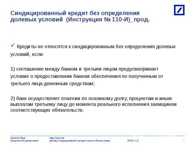 Кредиты не относятся к синдицированным без определения долевых условий, если: 1) соглашение между банком и третьим лицом предусматривает условие о предоставлении банком обеспечения по полученным от третьего лица денежным средствам; 2) банк осуществл…