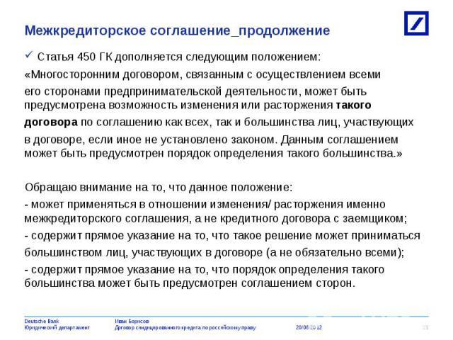 Статья 450 ГК дополняется следующим положением: Статья 450 ГК дополняется следующим положением: «Многосторонним договором, связанным с осуществлением всеми его сторонами предпринимательской деятельности, может быть предусмотрена возможность изменени…
