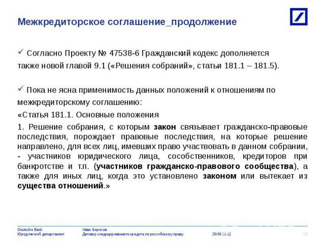 Согласно Проекту № 47538-6 Гражданский кодекс дополняется Согласно Проекту № 47538-6 Гражданский кодекс дополняется также новой главой 9.1 («Решения собраний», статьи 181.1 – 181.5). Пока не ясна применимость данных положений к отношениям по межкред…