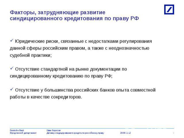 Юридические риски, связанные с недостатками регулирования Юридические риски, связанные с недостатками регулирования данной сферы российским правом, а также с неоднозначностью судебной практики; Отсутствие стандартной на рынке документации по синдици…