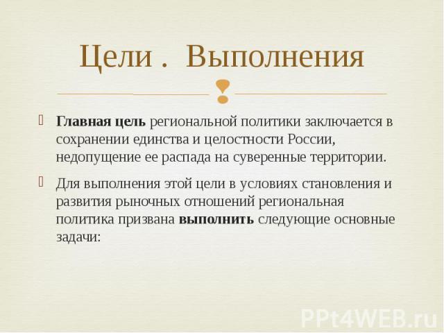 Цели . Выполнения Главная цель региональной политики заключается в сохранении единства и целостности России, недопущение ее распада на суверенные территории. Для выполнения этой цели в условиях становления и развития рыночных отношений региональная …