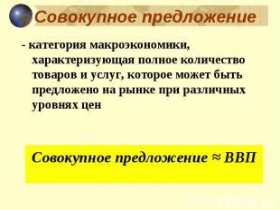 - категория макроэкономики, характеризующая полное количество товаров и услуг, к
