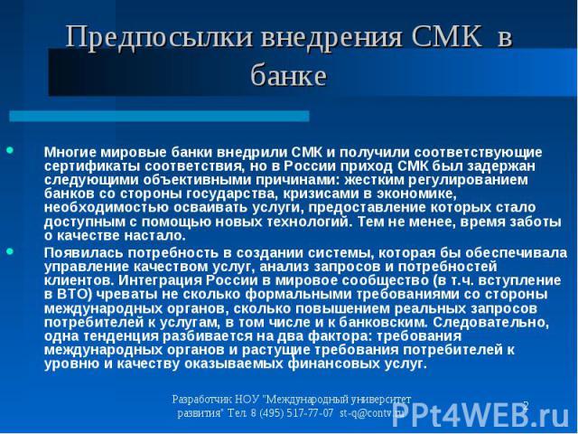 Многие мировые банки внедрили СМК и получили соответствующие сертификаты соответствия, но в России приход СМК был задержан следующими объективными причинами: жестким регулированием банков со стороны государства, кризисами в экономике, необходимостью…