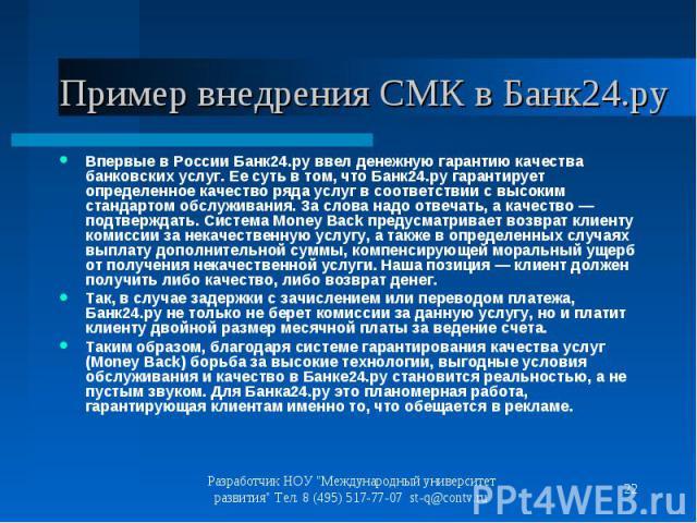 Впервые в России Банк24.ру ввел денежную гарантию качества банковских услуг. Ее суть в том, что Банк24.ру гарантирует определенное качество ряда услуг в соответствии с высоким стандартом обслуживания. За слова надо отвечать, а качество — подтверждат…