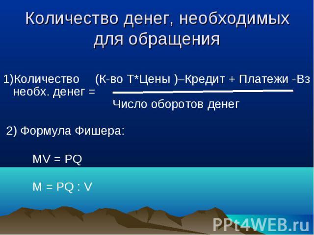 1)Количество (К-во Т*Цены )–Кредит + Платежи -Вз 1)Количество (К-во Т*Цены )–Кредит + Платежи -Вз необх. денег = Число оборотов денег 2) Формула Фишера: MV = PQ M = PQ : V