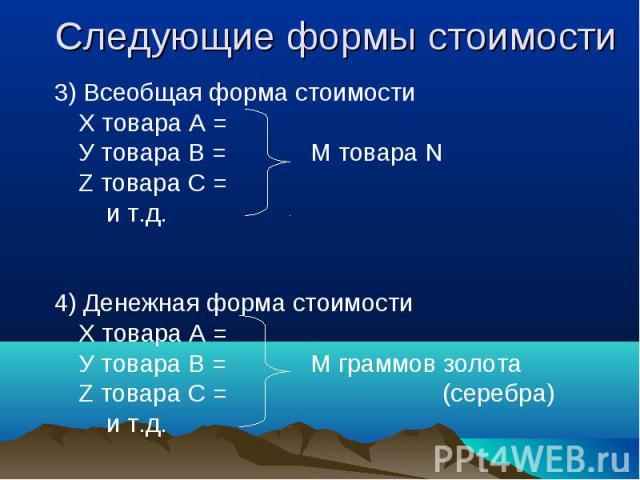 3) Всеобщая форма стоимости 3) Всеобщая форма стоимости Х товара А = У товара В = М товара N Z товара С = и т.д. 4) Денежная форма стоимости Х товара А = У товара В = М граммов золота Z товара С = (серебра) и т.д.