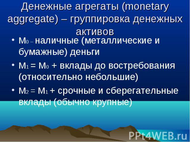 М0 – наличные (металлические и бумажные) деньги М0 – наличные (металлические и бумажные) деньги М1 = М0 + вклады до востребования (относительно небольшие) М2 = М1 + срочные и сберегательные вклады (обычно крупные)