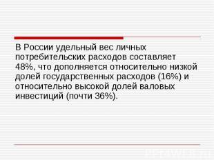В России удельный вес личных потребительских расходов составляет 48%, что дополн