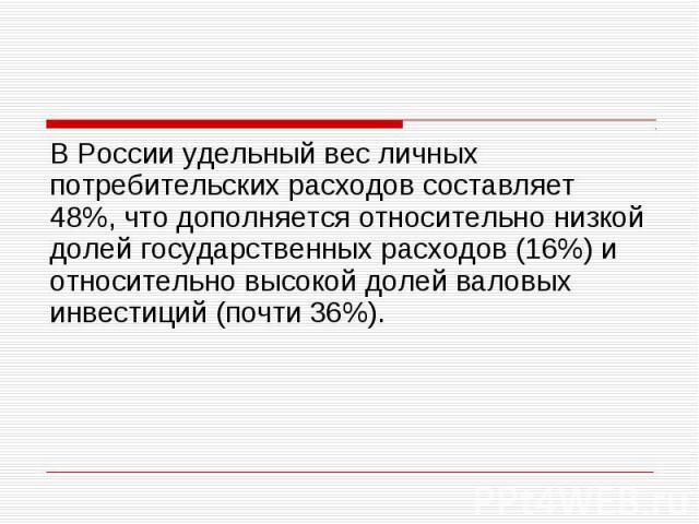 В России удельный вес личных потребительских расходов составляет 48%, что дополняется относительно низкой долей государственных расходов (16%) и относительно высокой долей валовых инвестиций (почти 36%). В России удельный вес личных потребительских …