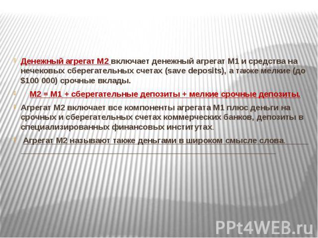 Денежный агрегат М2 включает денежный агрегат М1 и средства на нечековых сберегательных счетах (save deposits), а также мелкие (до $100 000) срочные вклады. Денежный агрегат М2 включает денежный агрегат М1 и средства на нечековых сберегательных счет…