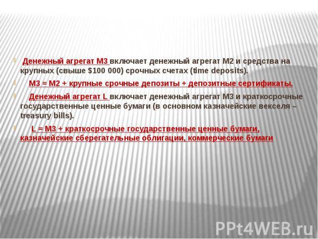 Денежный агрегат М3 включает денежный агрегат М2 и средства на крупных (свыше $100 000) срочных счетах (time deposits). Денежный агрегат М3 включает денежный агрегат М2 и средства на крупных (свыше $100 000) срочных счетах (time deposits). М3 = М2 +…