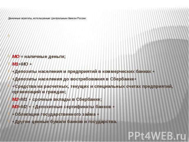 Денежные агрегаты, используемые Центральным банком России:  МО = наличные деньги; М1=МО + +Депозиты населения и предприятий в коммерческих банках + +Депозиты населения до востребования в Сбербанке+ +Средства на расчетных, текущих и специальных…