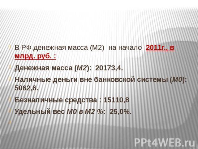В РФ денежная масса (М2) на начало 2011г., в млрд. руб. : Денежная масса (М2): 20173,4. Наличные деньги вне банковской системы (М0): 5062,6. Безналичные средства : 15110,8 Удельный вес М0 в М2 %: 25,0%.
