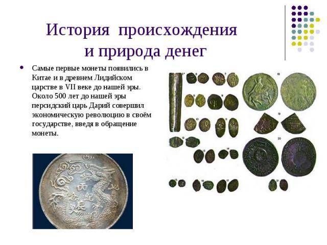 Самые первые монеты появились в Китае и в древнем Лидийском царстве в VII веке до нашей эры. Около 500 лет до нашей эры персидский царь Дарий совершил экономическую революцию в своём государстве, введя в обращение монеты. Самые первые монеты появили…