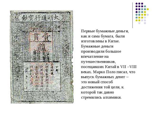 Первые бумажные деньги, Первые бумажные деньги, как и сама бумага, были изготовлены в Китае. Бумажные деньги производили большое впечатление на путешественников, посещавших Китай в VII –VIII веках. Марко Поло писал, что выпуск бумажных денег – это н…