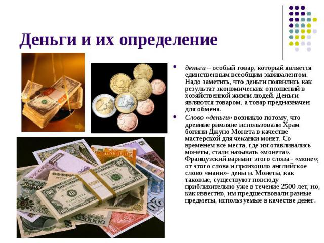 деньги – особый товар, который является единственным всеобщим эквивалентом. Надо заметить, что деньги появились как результат экономических отношений в хозяйственной жизни людей. Деньги являются товаром, а товар предназначен для обмена. деньги – осо…